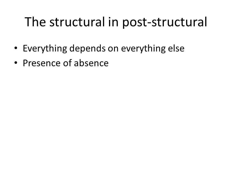 The structural in post-structural Everything depends on everything else Presence of absence