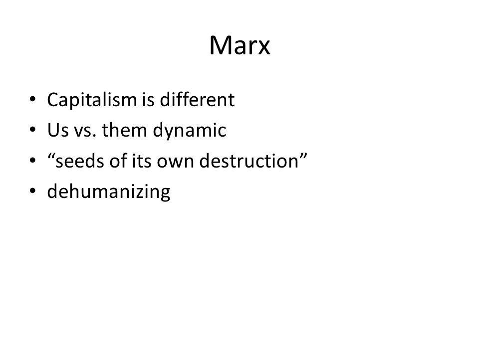 Marx Capitalism is different Us vs. them dynamic seeds of its own destruction dehumanizing