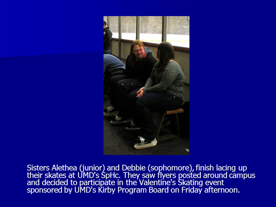 Sisters Alethea (junior) and Debbie (sophomore), finish lacing up their skates at UMD's SpHc. They saw flyers posted around campus and decided to part