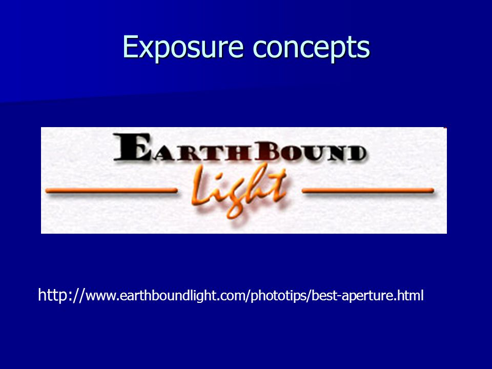 Exposure concepts http:// www.earthboundlight.com/phototips/best-aperture.html