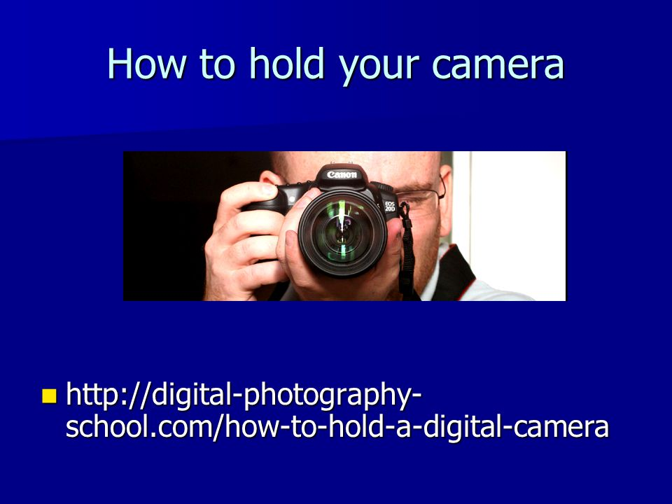 How to hold your camera http://digital-photography- school.com/how-to-hold-a-digital-camera http://digital-photography- school.com/how-to-hold-a-digit