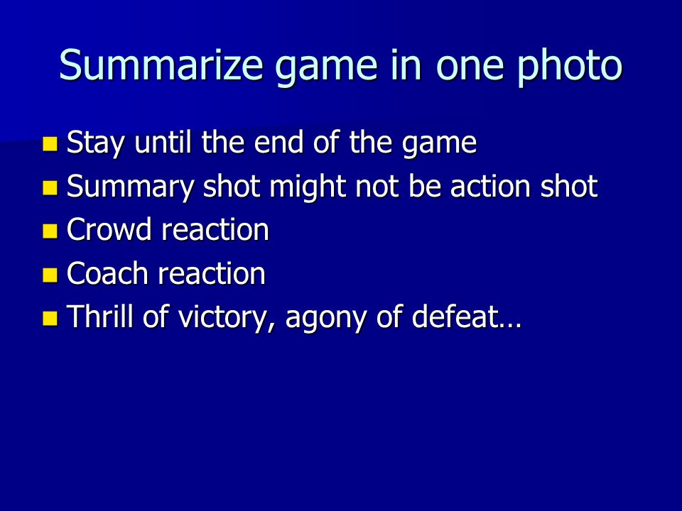 Summarize game in one photo Stay until the end of the game Stay until the end of the game Summary shot might not be action shot Summary shot might not