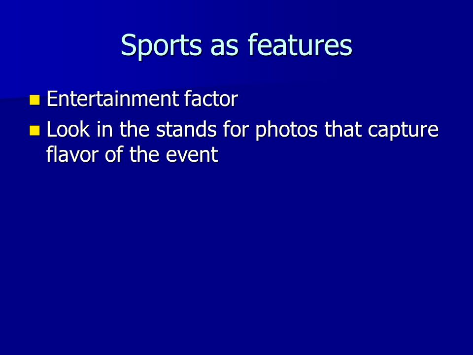 Sports as features Entertainment factor Entertainment factor Look in the stands for photos that capture flavor of the event Look in the stands for pho