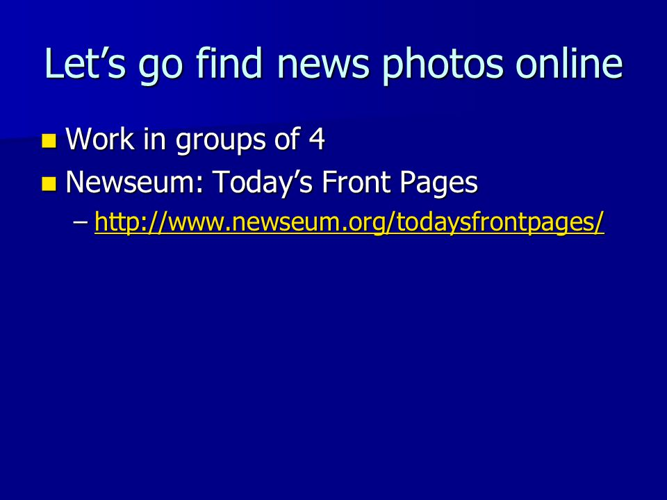 Let's go find news photos online Work in groups of 4 Work in groups of 4 Newseum: Today's Front Pages Newseum: Today's Front Pages –http://www.newseum.org/todaysfrontpages/ http://www.newseum.org/todaysfrontpages/