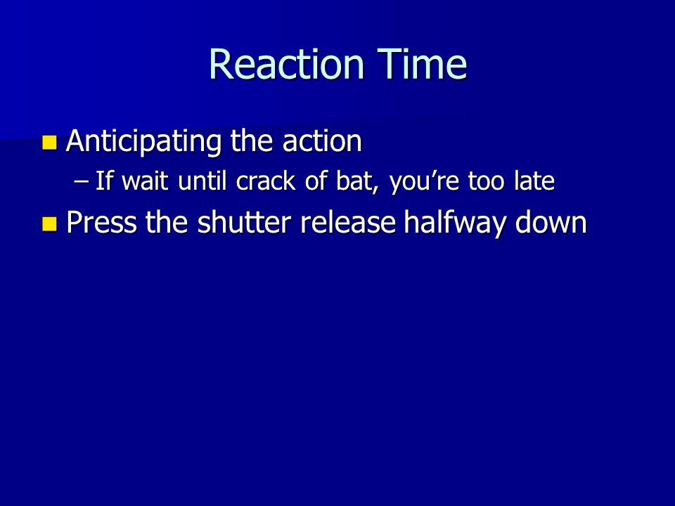 Reaction Time Anticipating the action Anticipating the action –If wait until crack of bat, you're too late Press the shutter release halfway down Press the shutter release halfway down