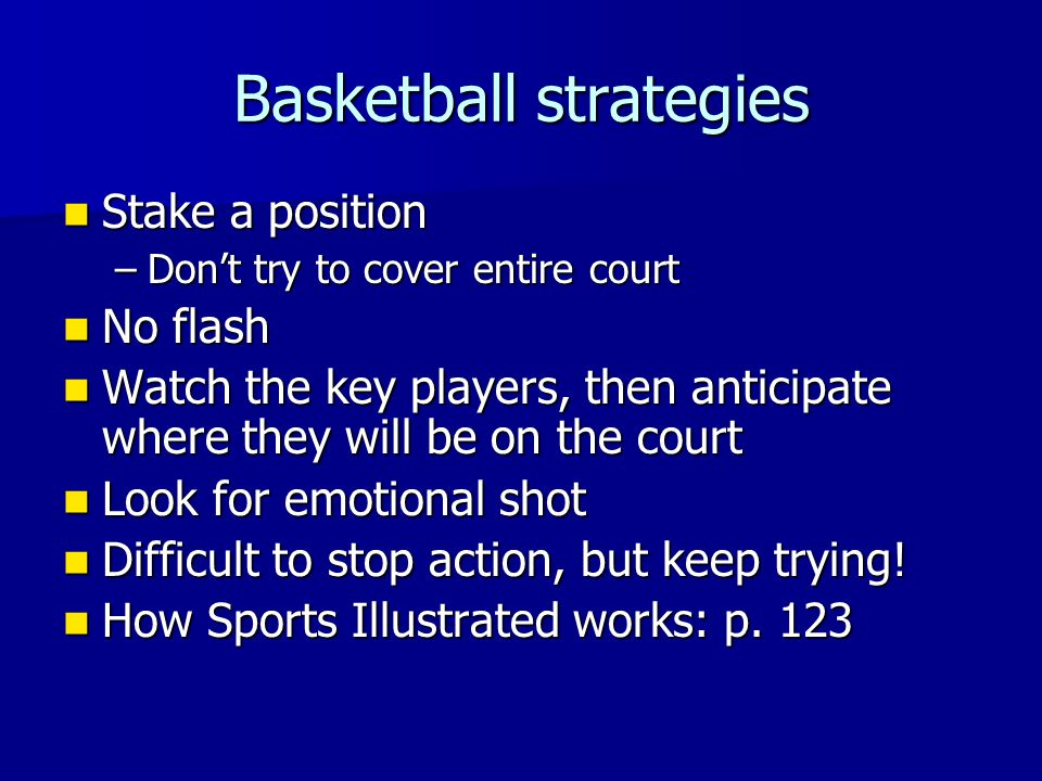 Basketball strategies Stake a position Stake a position –Don't try to cover entire court No flash No flash Watch the key players, then anticipate where they will be on the court Watch the key players, then anticipate where they will be on the court Look for emotional shot Look for emotional shot Difficult to stop action, but keep trying.