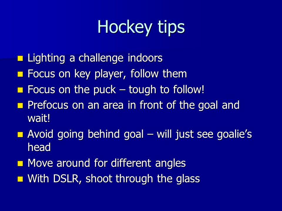 Hockey tips Lighting a challenge indoors Lighting a challenge indoors Focus on key player, follow them Focus on key player, follow them Focus on the p