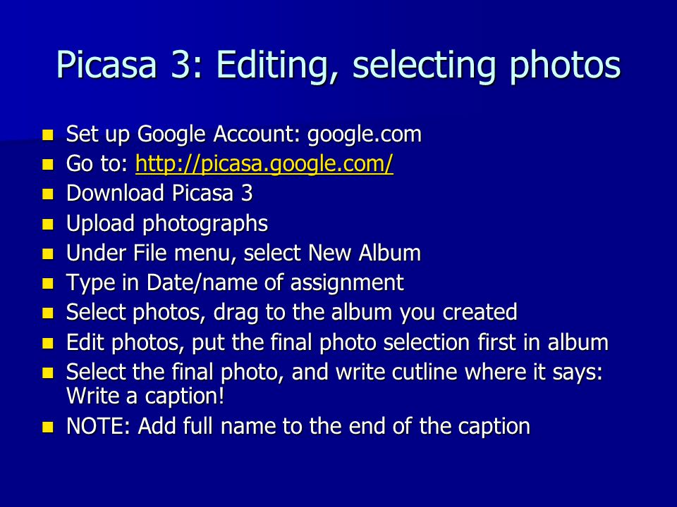 Picasa 3: Editing, selecting photos Set up Google Account: google.com Set up Google Account: google.com Go to: http://picasa.google.com/ Go to: http://picasa.google.com/http://picasa.google.com/ Download Picasa 3 Download Picasa 3 Upload photographs Upload photographs Under File menu, select New Album Under File menu, select New Album Type in Date/name of assignment Type in Date/name of assignment Select photos, drag to the album you created Select photos, drag to the album you created Edit photos, put the final photo selection first in album Edit photos, put the final photo selection first in album Select the final photo, and write cutline where it says: Write a caption.