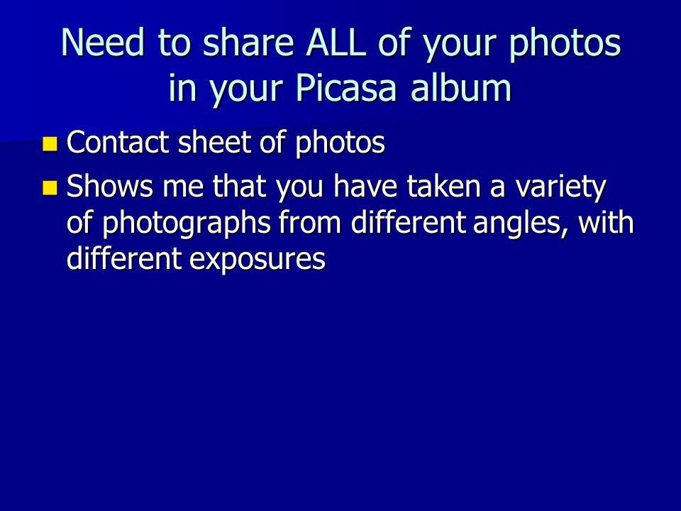 Need to share ALL of your photos in your Picasa album Contact sheet of photos Contact sheet of photos Shows me that you have taken a variety of photographs from different angles, with different exposures Shows me that you have taken a variety of photographs from different angles, with different exposures