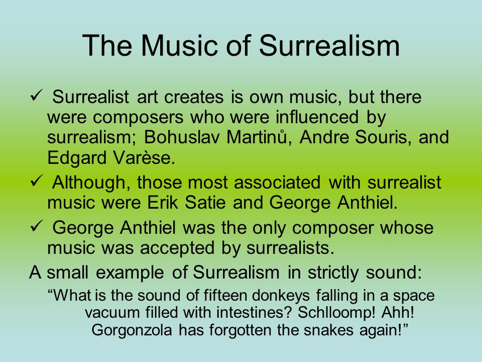 The Music of Surrealism Surrealist art creates is own music, but there were composers who were influenced by surrealism; Bohuslav Martinů, Andre Souris, and Edgard Varèse.