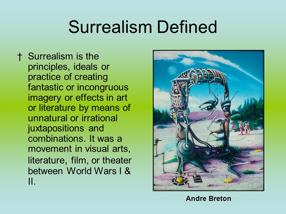 Surrealism Defined †Surrealism is the principles, ideals or practice of creating fantastic or incongruous imagery or effects in art or literature by means of unnatural or irrational juxtapositions and combinations.