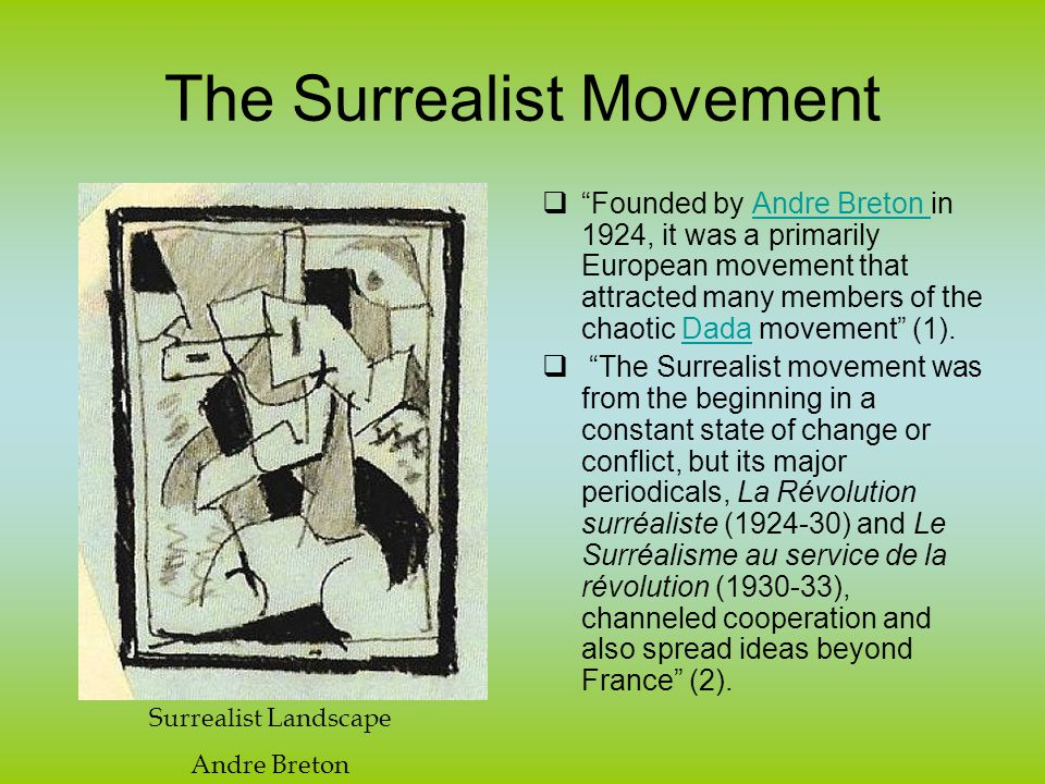 The Surrealist Movement  Founded by Andre Breton in 1924, it was a primarily European movement that attracted many members of the chaotic Dada movement (1).Andre Breton Dada  The Surrealist movement was from the beginning in a constant state of change or conflict, but its major periodicals, La Révolution surréaliste (1924-30) and Le Surréalisme au service de la révolution (1930-33), channeled cooperation and also spread ideas beyond France (2).