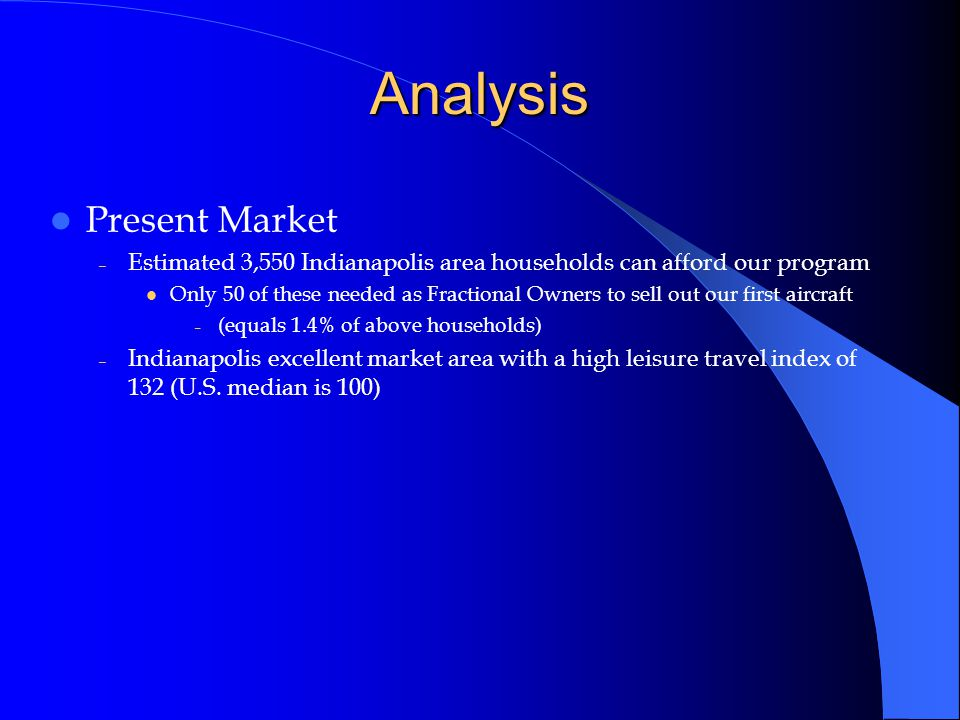 Analysis Present Market – Estimated 3,550 Indianapolis area households can afford our program Only 50 of these needed as Fractional Owners to sell out our first aircraft – (equals 1.4% of above households) – Indianapolis excellent market area with a high leisure travel index of 132 (U.S.