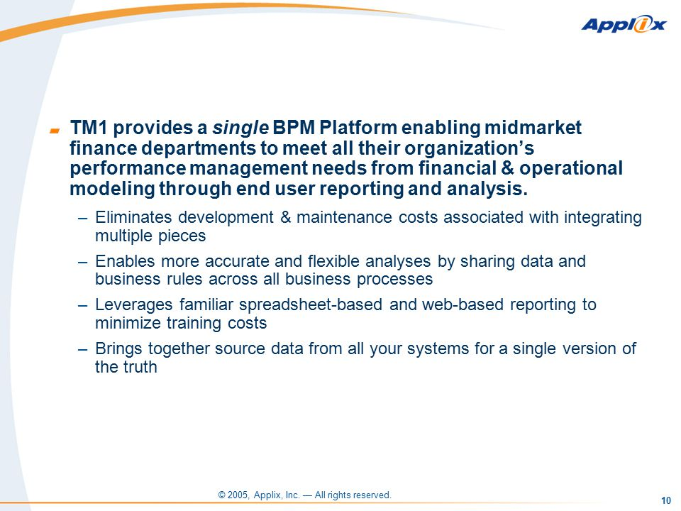 10 TM1 provides a single BPM Platform enabling midmarket finance departments to meet all their organization's performance management needs from financial & operational modeling through end user reporting and analysis.
