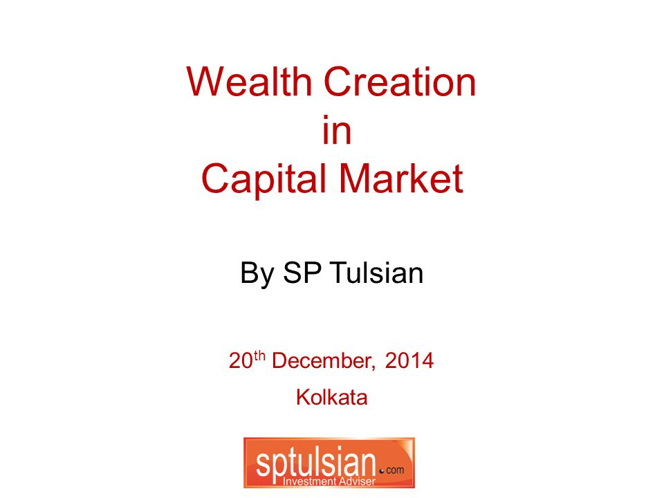 Wealth Creation in Capital Market 20 th December, 2014 Kolkata By SP Tulsian