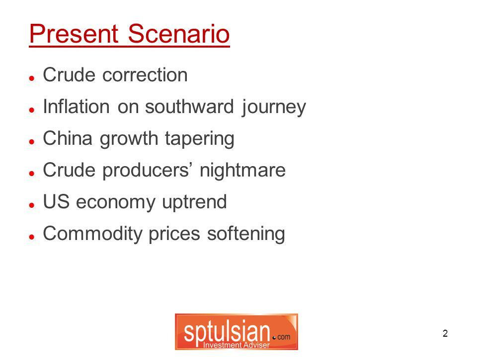 2 Crude correction Inflation on southward journey China growth tapering Crude producers' nightmare US economy uptrend Commodity prices softening Present Scenario
