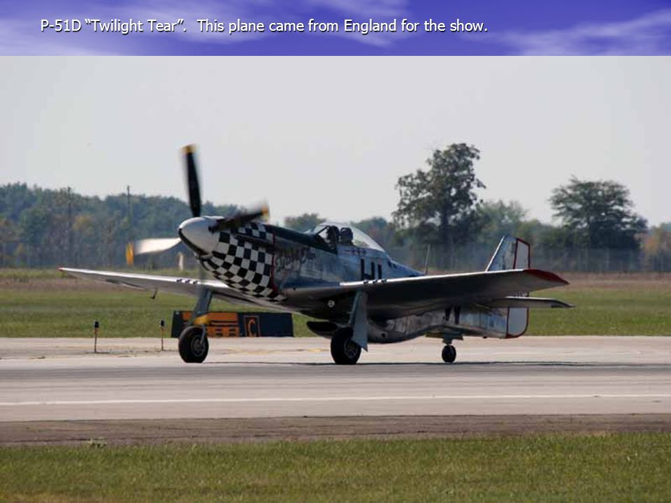P-51D Twilight Tear . This plane came from England for the show.