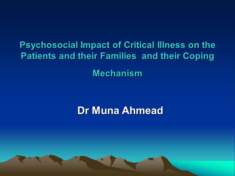 Psychosocial Impact of Critical Illness on the Patients and their Families and their Coping Mechanism Dr Muna Ahmead