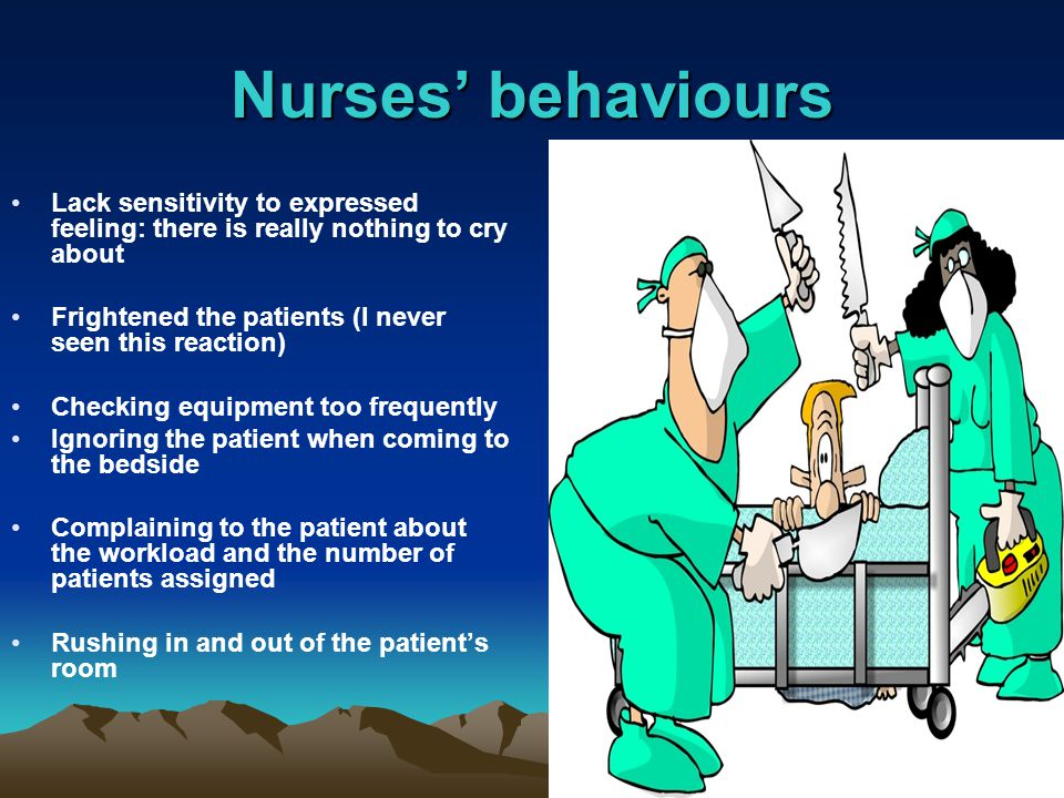 Nurses' behaviours Lack sensitivity to expressed feeling: there is really nothing to cry about Frightened the patients (I never seen this reaction) Checking equipment too frequently Ignoring the patient when coming to the bedside Complaining to the patient about the workload and the number of patients assigned Rushing in and out of the patient's room