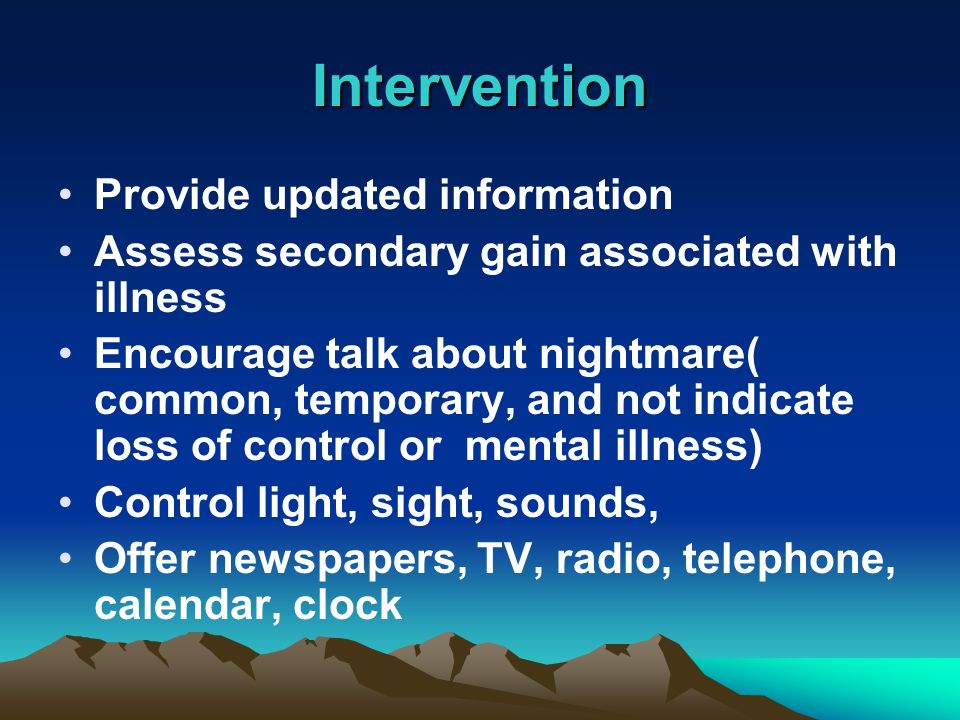 Provide updated information Assess secondary gain associated with illness Encourage talk about nightmare( common, temporary, and not indicate loss of control or mental illness) Control light, sight, sounds, Offer newspapers, TV, radio, telephone, calendar, clock Intervention