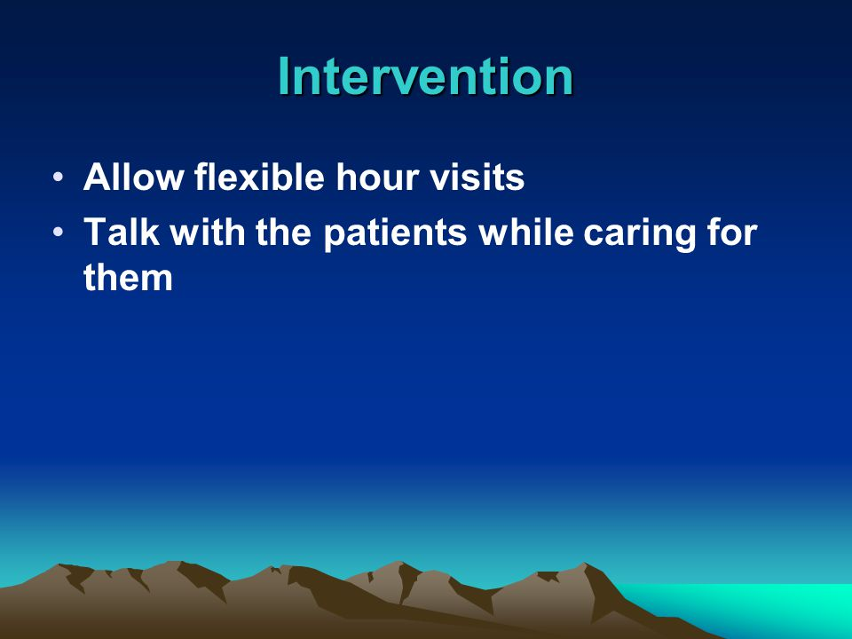 Allow flexible hour visits Talk with the patients while caring for them Intervention