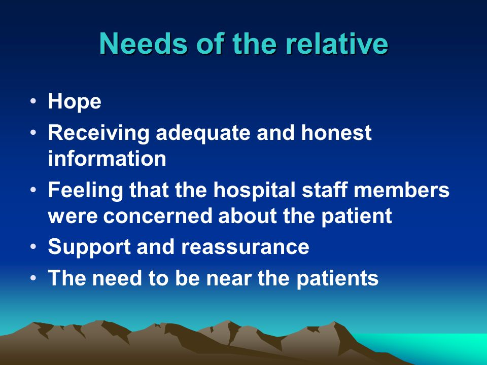 Needs of the relative Hope Receiving adequate and honest information Feeling that the hospital staff members were concerned about the patient Support and reassurance The need to be near the patients