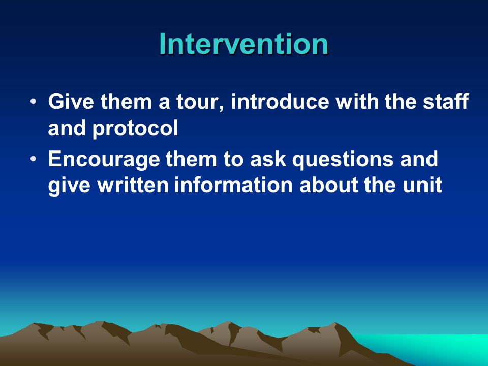 Intervention Give them a tour, introduce with the staff and protocol Encourage them to ask questions and give written information about the unit
