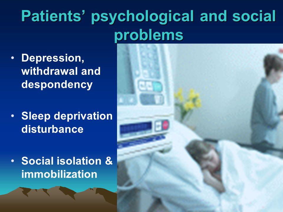 Patients' psychological and social problems Depression, withdrawal and despondency Sleep deprivation & disturbance Social isolation & immobilization