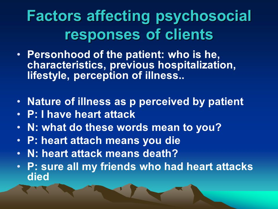 Factors affecting psychosocial responses of clients Personhood of the patient: who is he, characteristics, previous hospitalization, lifestyle, perception of illness..