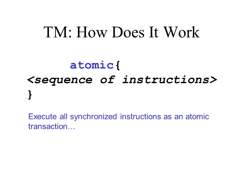 TM: How Does It Work synchronized{ } atomic Execute all synchronized instructions as an atomic transaction…