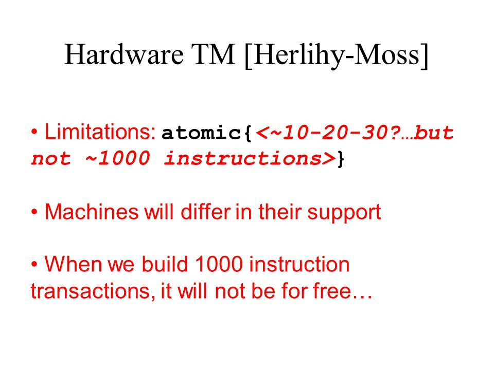 Hardware TM [Herlihy-Moss] Limitations: atomic{ } Machines will differ in their support When we build 1000 instruction transactions, it will not be fo