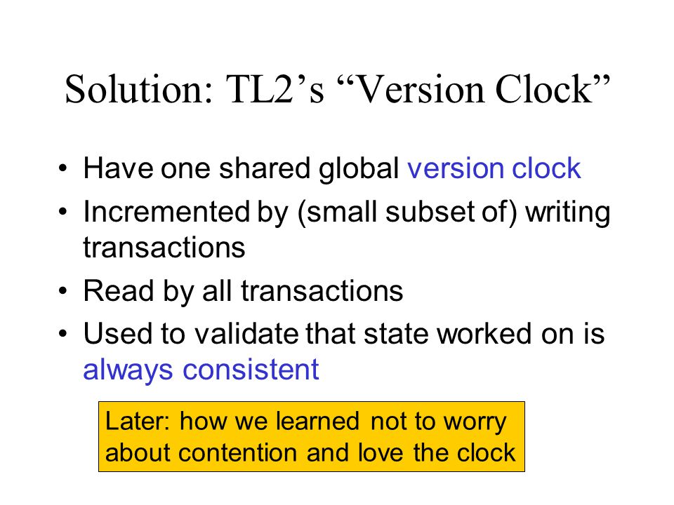 "Solution: TL2's ""Version Clock"" Have one shared global version clock Incremented by (small subset of) writing transactions Read by all transactions Us"