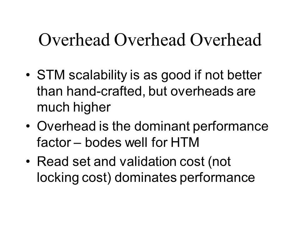 Overhead Overhead Overhead STM scalability is as good if not better than hand-crafted, but overheads are much higher Overhead is the dominant performa