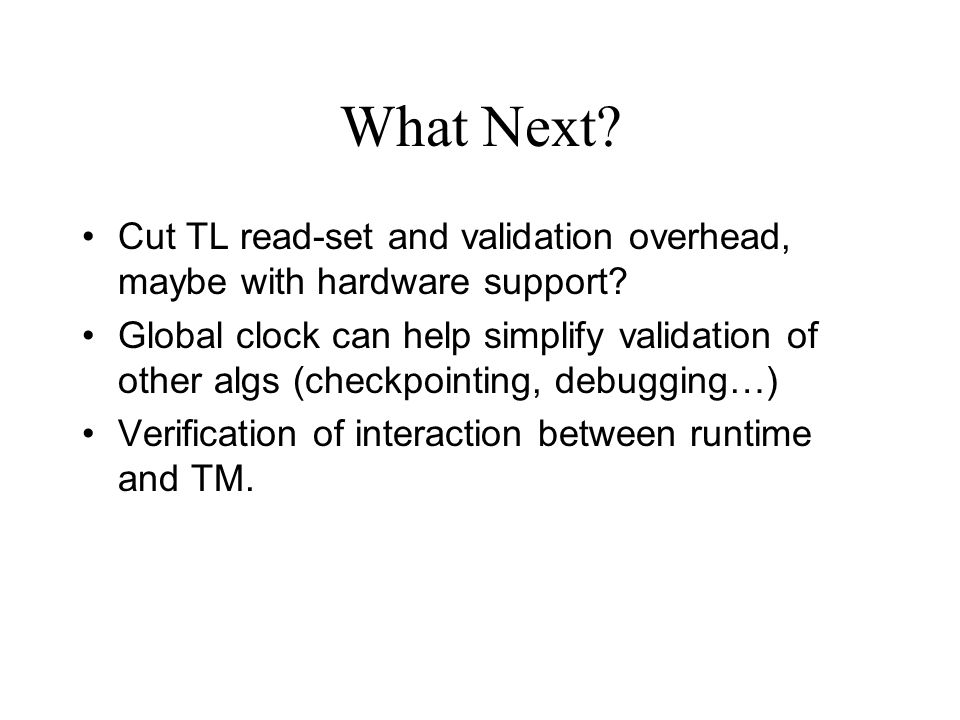 What Next? Cut TL read-set and validation overhead, maybe with hardware support? Global clock can help simplify validation of other algs (checkpointin