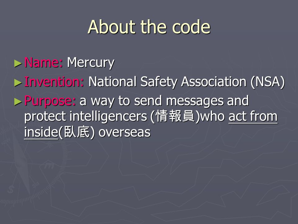 About the code ► Name: Mercury ► Invention: National Safety Association (NSA) ► Purpose: a way to send messages and protect intelligencers ( 情報員 )who act from inside( 臥底 ) overseas