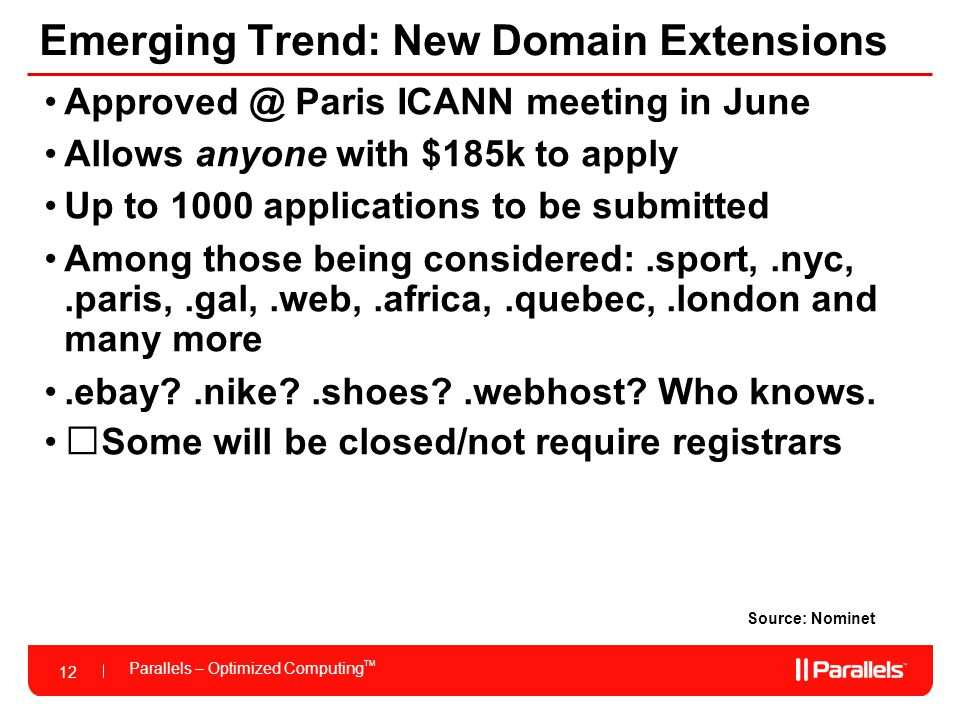 12 Parallels – Optimized Computing TM 12 Emerging Trend: New Domain Extensions Source: Nominet Approved @ Paris ICANN meeting in June Allows anyone with $185k to apply Up to 1000 applications to be submitted Among those being considered:.sport,.nyc,.paris,.gal,.web,.africa,.quebec,.london and many more.ebay .nike .shoes .webhost.