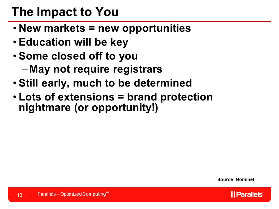 13 Parallels – Optimized Computing TM 13 The Impact to You Source: Nominet New markets = new opportunities Education will be key Some closed off to you –May not require registrars Still early, much to be determined Lots of extensions = brand protection nightmare (or opportunity!)