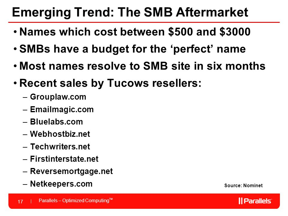 17 Parallels – Optimized Computing TM 17 Emerging Trend: The SMB Aftermarket Source: Nominet Names which cost between $500 and $3000 SMBs have a budget for the 'perfect' name Most names resolve to SMB site in six months Recent sales by Tucows resellers: –Grouplaw.com –Emailmagic.com –Bluelabs.com –Webhostbiz.net –Techwriters.net –Firstinterstate.net –Reversemortgage.net –Netkeepers.com
