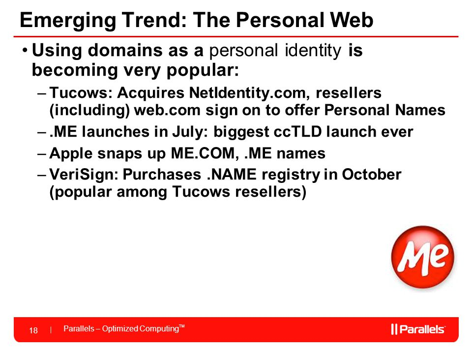 18 Parallels – Optimized Computing TM 18 Emerging Trend: The Personal Web Using domains as a personal identity is becoming very popular: –Tucows: Acquires NetIdentity.com, resellers (including) web.com sign on to offer Personal Names –.ME launches in July: biggest ccTLD launch ever –Apple snaps up ME.COM,.ME names –VeriSign: Purchases.NAME registry in October (popular among Tucows resellers)