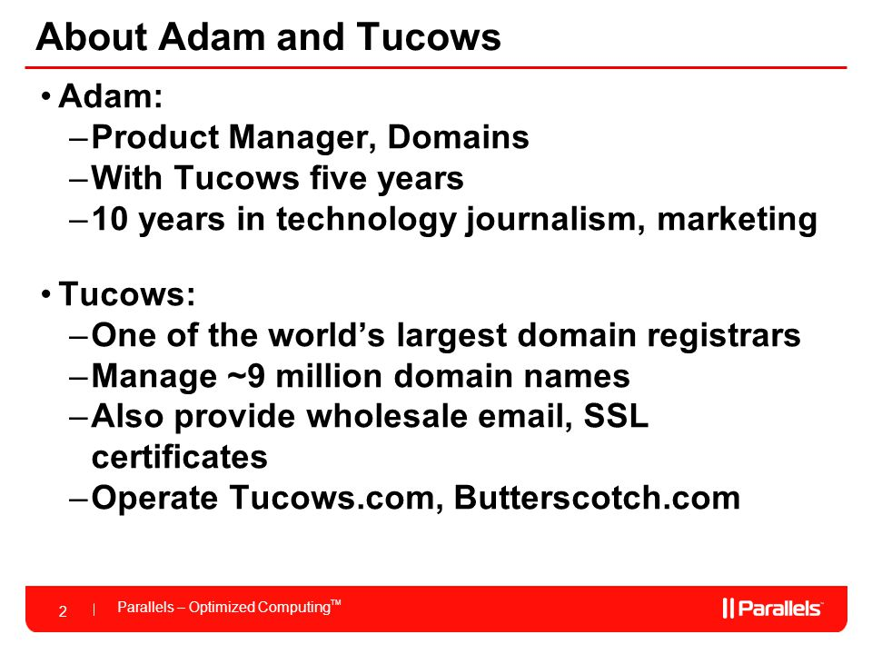 2 Parallels – Optimized Computing TM 2 About Adam and Tucows Adam: –Product Manager, Domains –With Tucows five years –10 years in technology journalism, marketing Tucows: –One of the world's largest domain registrars –Manage ~9 million domain names –Also provide wholesale email, SSL certificates –Operate Tucows.com, Butterscotch.com