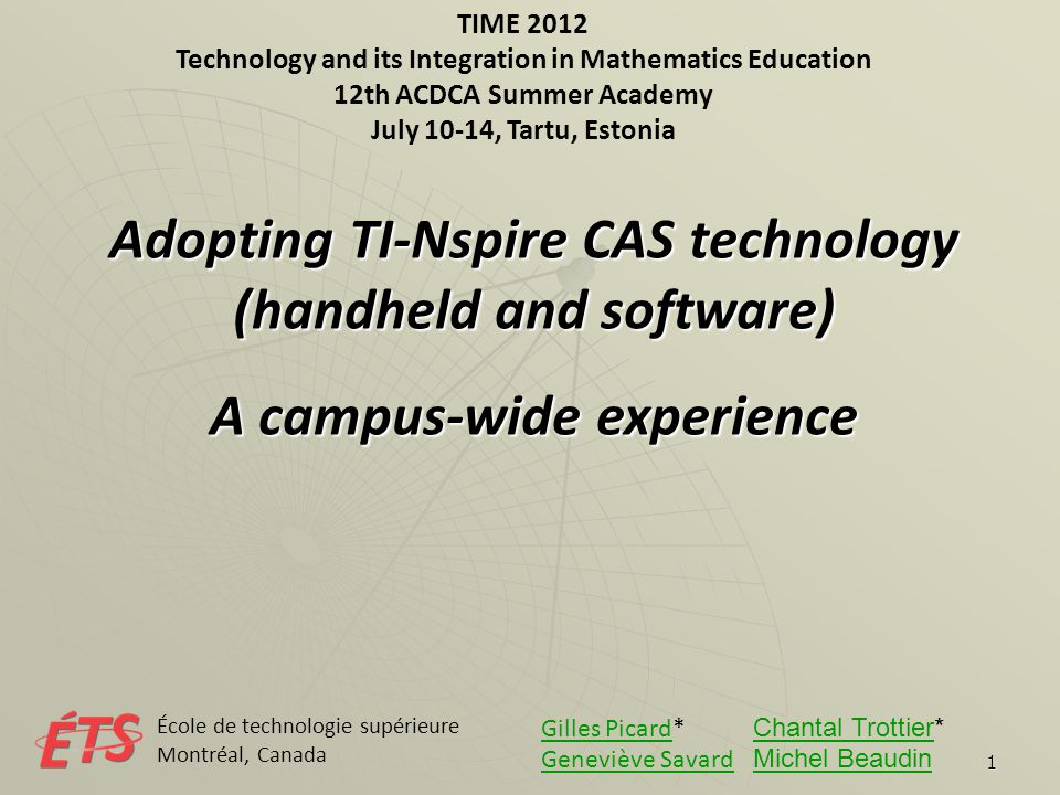1 TIME 2012 Technology and its Integration in Mathematics Education 12th ACDCA Summer Academy July 10-14, Tartu, Estonia Adopting TI-Nspire CAS technology (handheld and software) A campus-wide experience École de technologie supérieure Montréal, Canada Gilles PicardGilles Picard* Chantal Trottier* Chantal Trottier Geneviève SavardGeneviève Savard Michel Beaudin Michel Beaudin