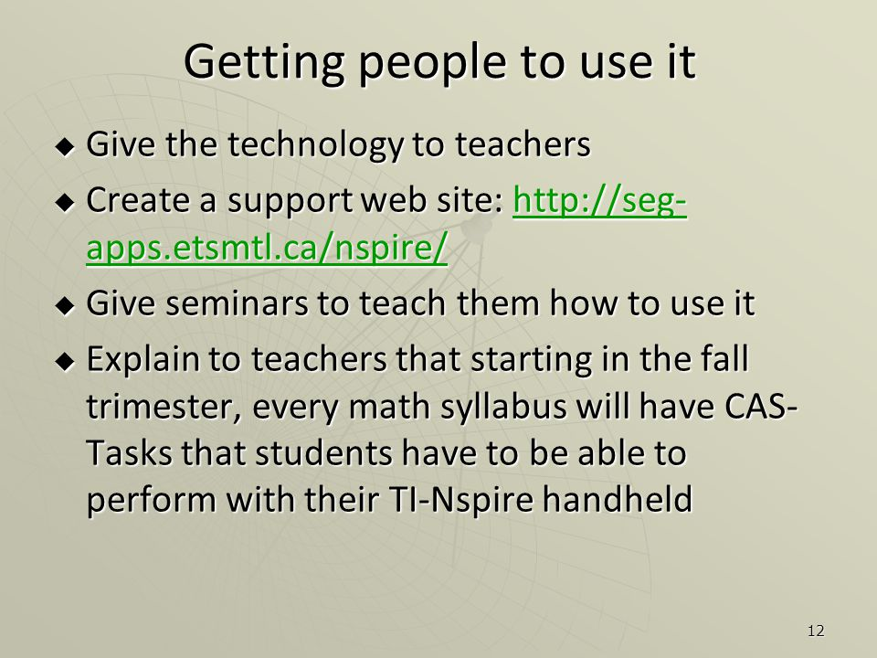12 Getting people to use it  Give the technology to teachers  Create a support web site: http://seg- apps.etsmtl.ca/nspire/ http://seg- apps.etsmtl.ca/nspire/http://seg- apps.etsmtl.ca/nspire/  Give seminars to teach them how to use it  Explain to teachers that starting in the fall trimester, every math syllabus will have CAS- Tasks that students have to be able to perform with their TI-Nspire handheld