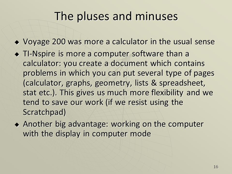 16  Voyage 200 was more a calculator in the usual sense  TI-Nspire is more a computer software than a calculator: you create a document which contains problems in which you can put several type of pages (calculator, graphs, geometry, lists & spreadsheet, stat etc.).