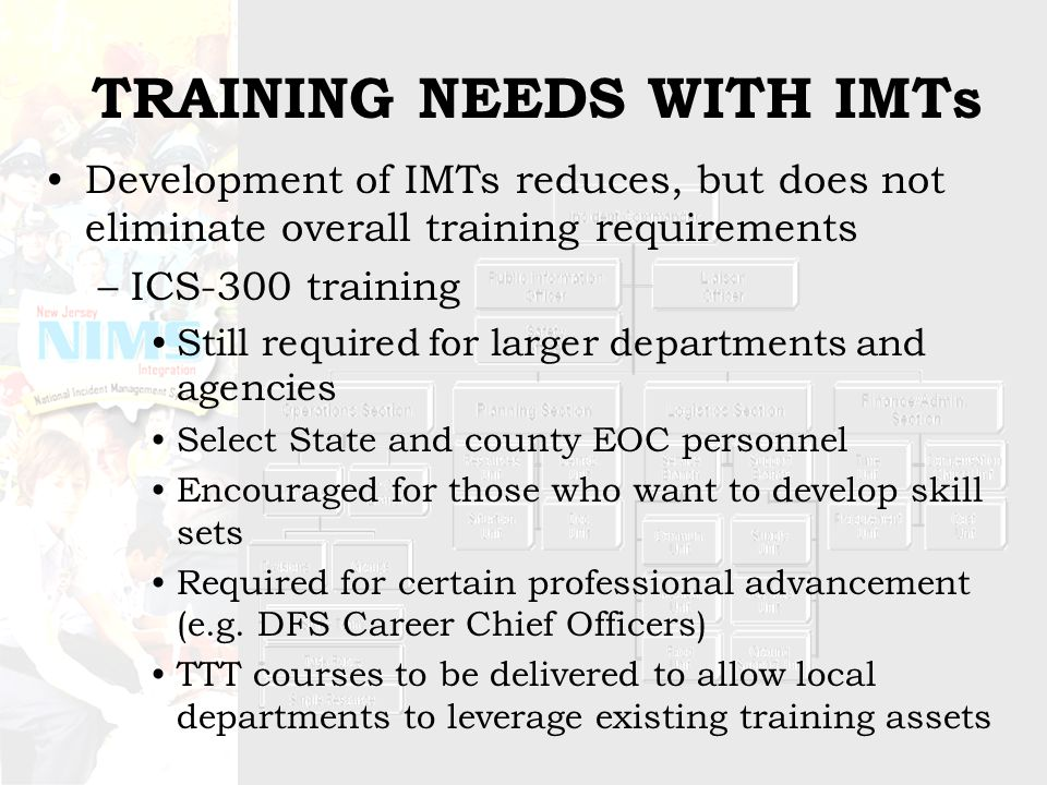 TRAINING NEEDS WITH IMTs Development of IMTs reduces, but does not eliminate overall training requirements –ICS-300 training Still required for larger departments and agencies Select State and county EOC personnel Encouraged for those who want to develop skill sets Required for certain professional advancement (e.g.