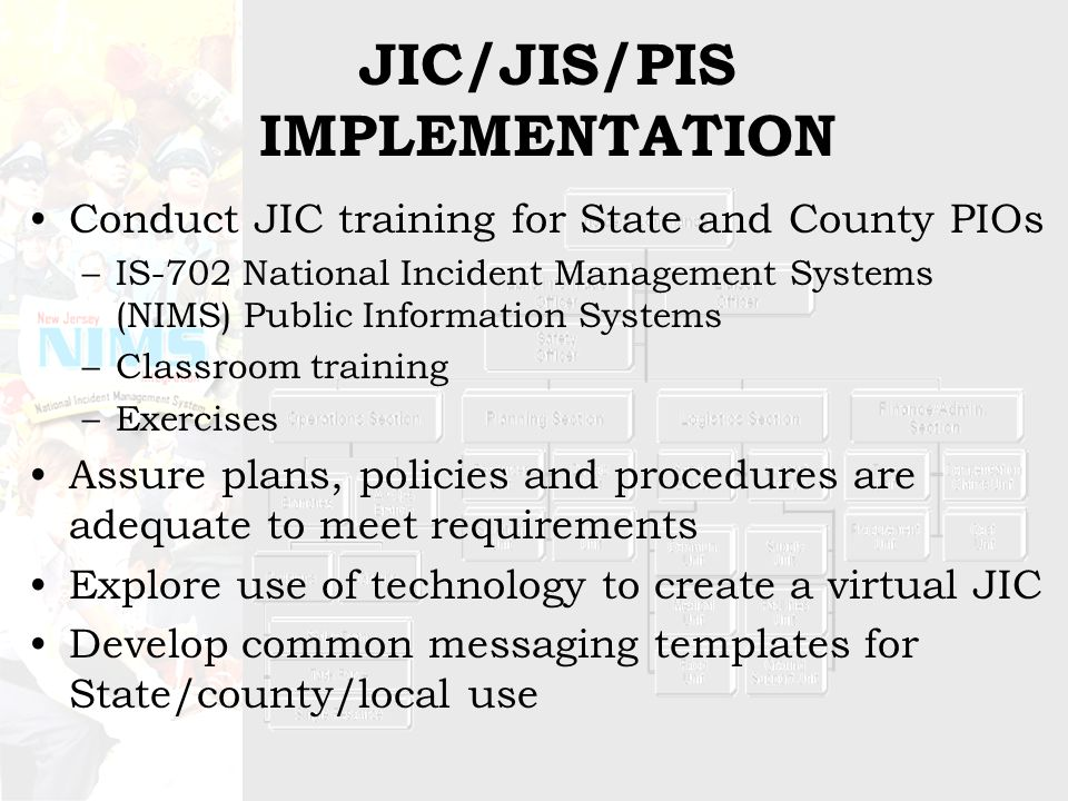 JIC/JIS/PIS IMPLEMENTATION Conduct JIC training for State and County PIOs –IS-702 National Incident Management Systems (NIMS) Public Information Systems –Classroom training –Exercises Assure plans, policies and procedures are adequate to meet requirements Explore use of technology to create a virtual JIC Develop common messaging templates for State/county/local use