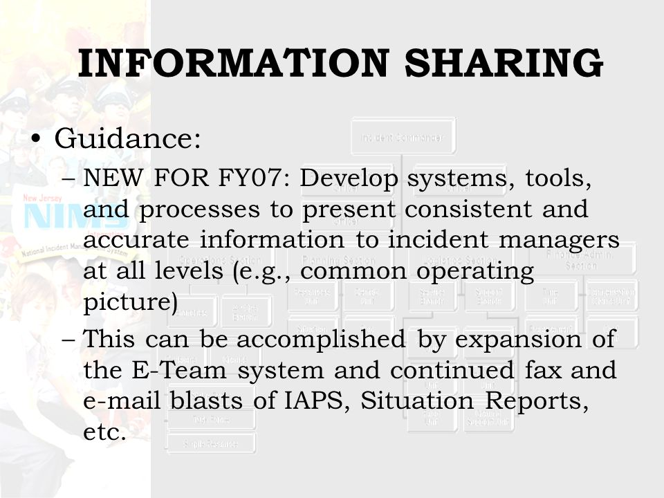 INFORMATION SHARING Guidance: –NEW FOR FY07: Develop systems, tools, and processes to present consistent and accurate information to incident managers at all levels (e.g., common operating picture) –This can be accomplished by expansion of the E-Team system and continued fax and e-mail blasts of IAPS, Situation Reports, etc.