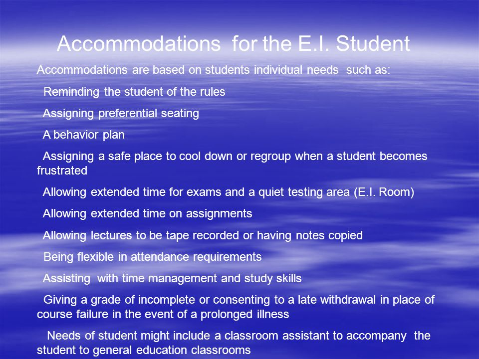 Accommodations for the E.I. Student Accommodations are based on students individual needs such as: Reminding the student of the rules Assigning prefer