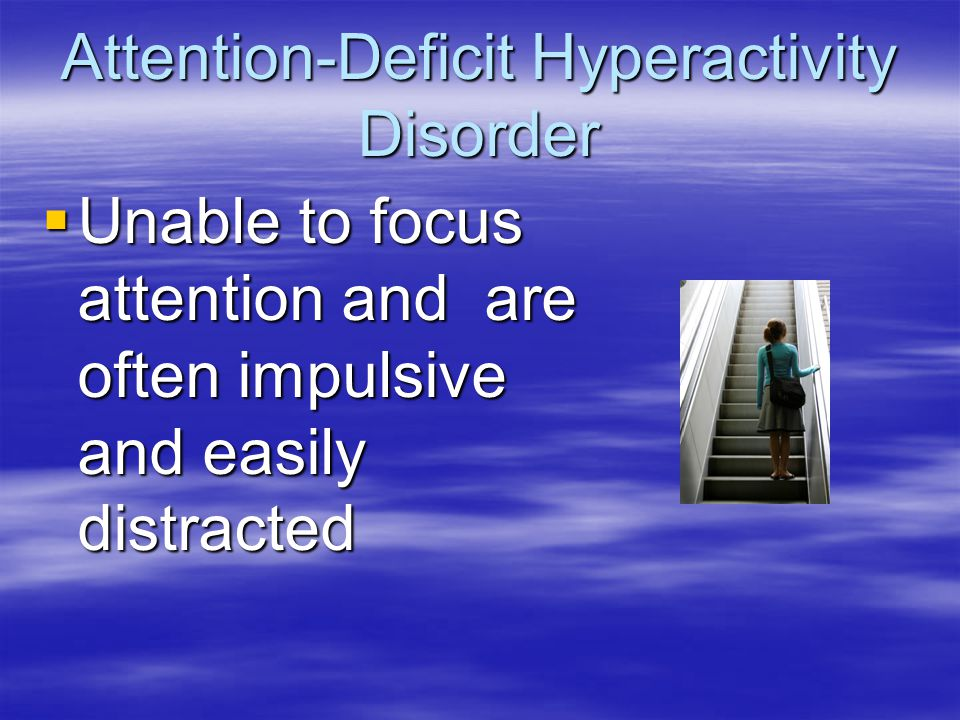 Attention-Deficit Hyperactivity Disorder  Unable to focus attention and are often impulsive and easily distracted