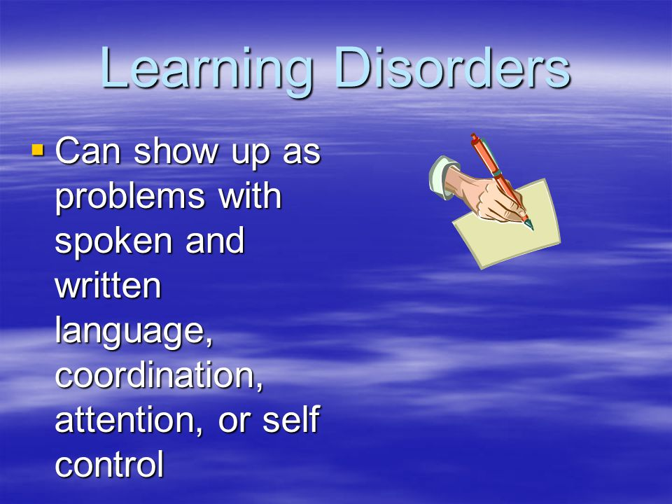 Learning Disorders  Can show up as problems with spoken and written language, coordination, attention, or self control