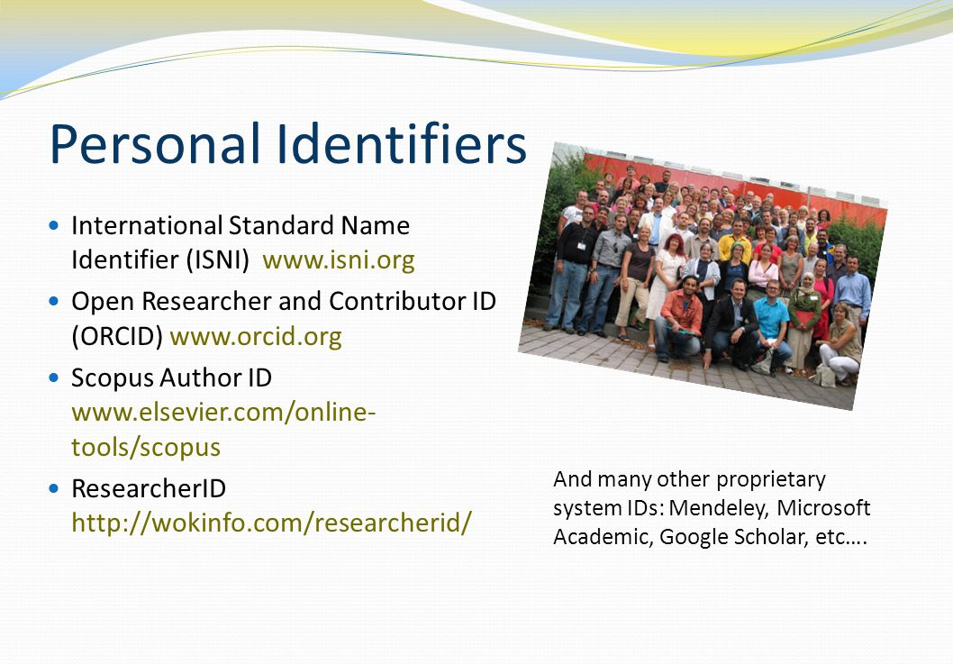 Personal Identifiers International Standard Name Identifier (ISNI) www.isni.org Open Researcher and Contributor ID (ORCID) www.orcid.org Scopus Author ID www.elsevier.com/online- tools/scopus ResearcherID http://wokinfo.com/researcherid/ And many other proprietary system IDs: Mendeley, Microsoft Academic, Google Scholar, etc….